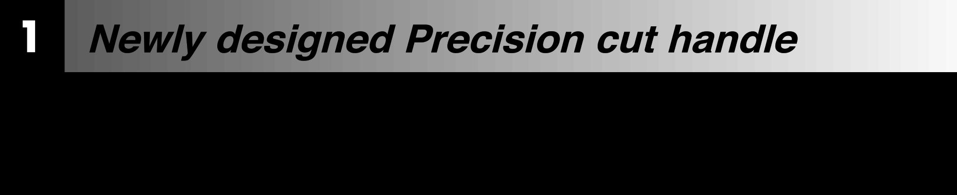 Newly designed Precision cut handle