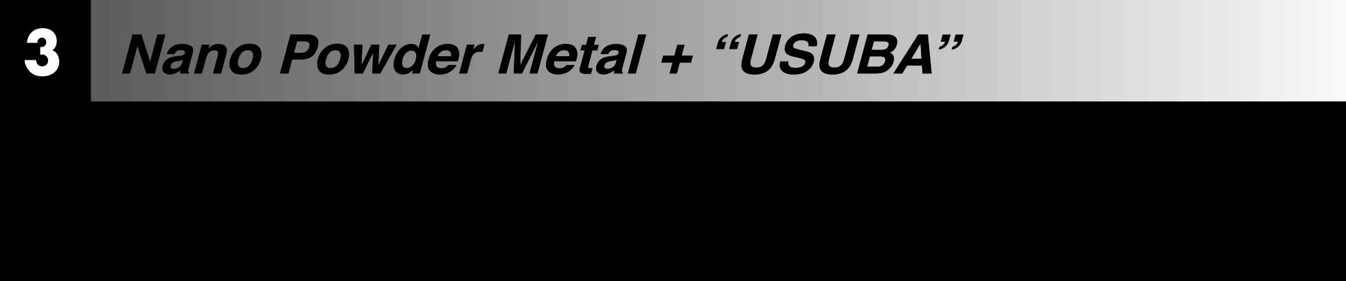 "Nano Powder Metal + ""USUBA"""