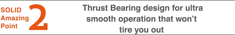 2.Thrust Bearing design for ultra smooth operation that won't tire you out
